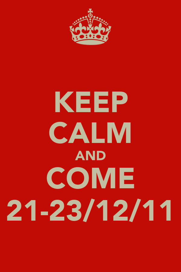 KEEP CALM AND COME 21-23/12/11