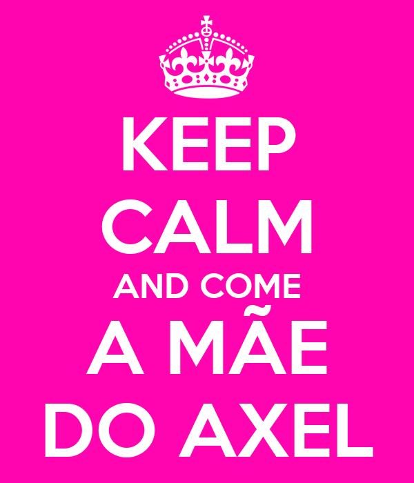 KEEP CALM AND COME A MÃE DO AXEL