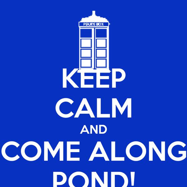 KEEP CALM AND COME ALONG POND!