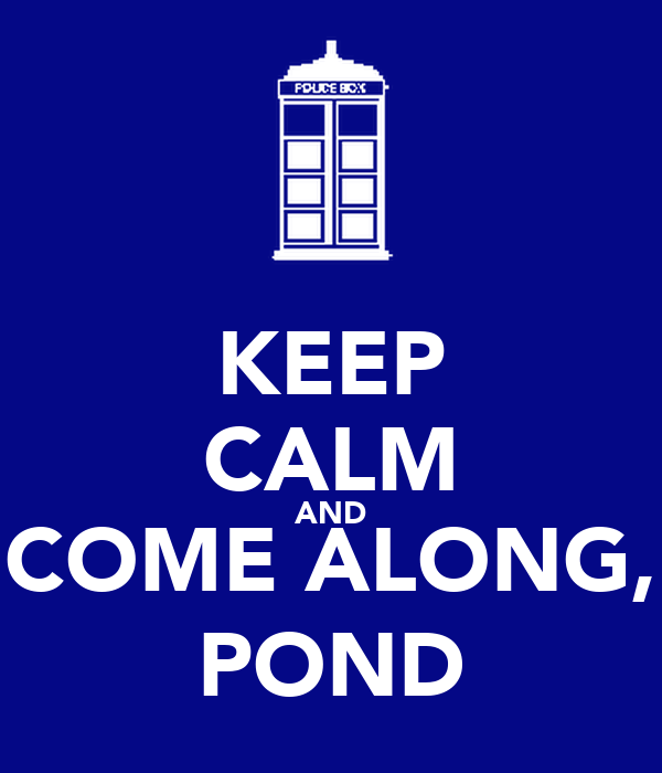 KEEP CALM AND COME ALONG, POND