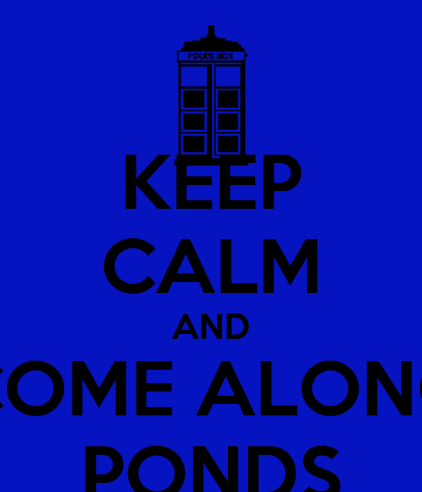 KEEP CALM AND COME ALONG PONDS