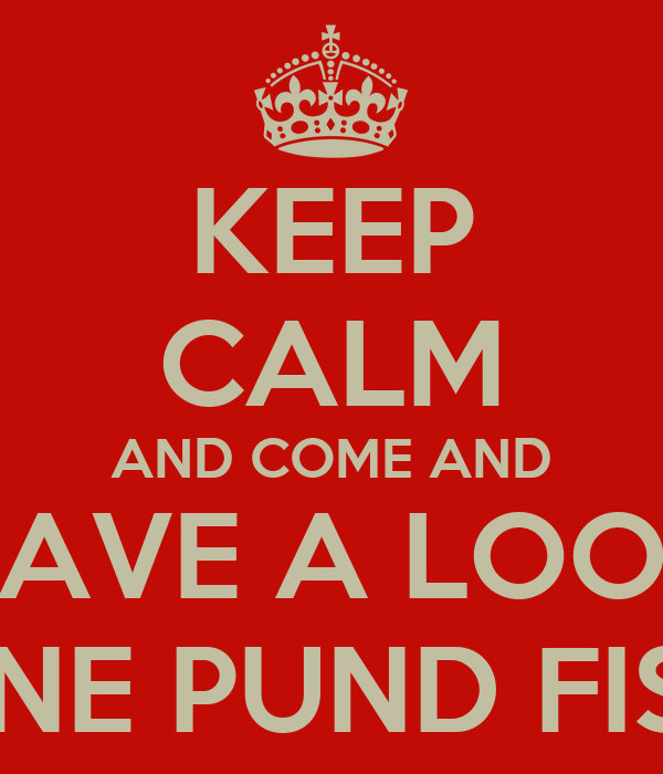 KEEP CALM AND COME AND HAVE A LOOK ONE PUND FISH