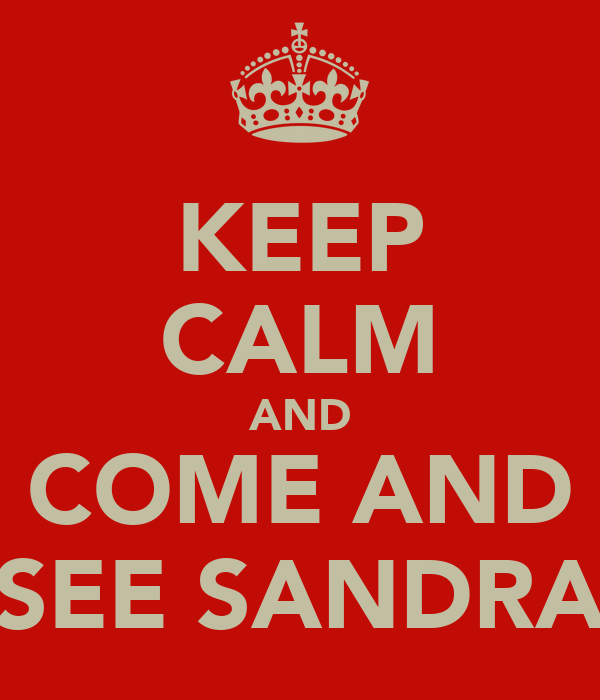 KEEP CALM AND COME AND SEE SANDRA