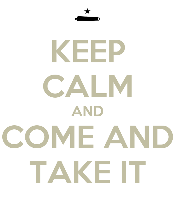 KEEP CALM AND COME AND TAKE IT