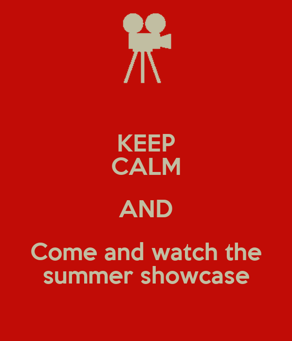 KEEP CALM AND Come and watch the summer showcase