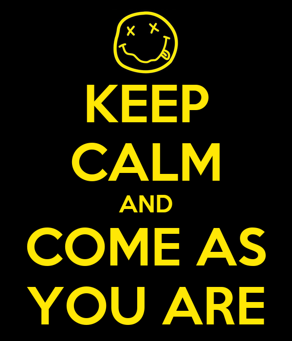 KEEP CALM AND COME AS YOU ARE