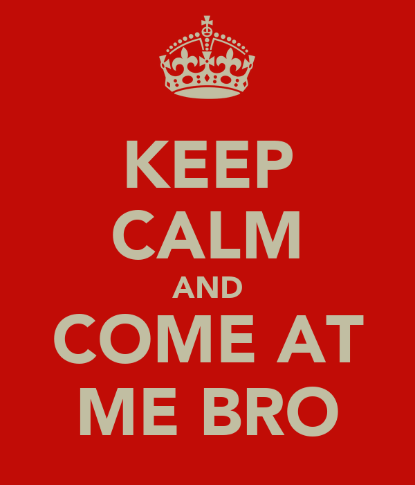 KEEP CALM AND COME AT ME BRO