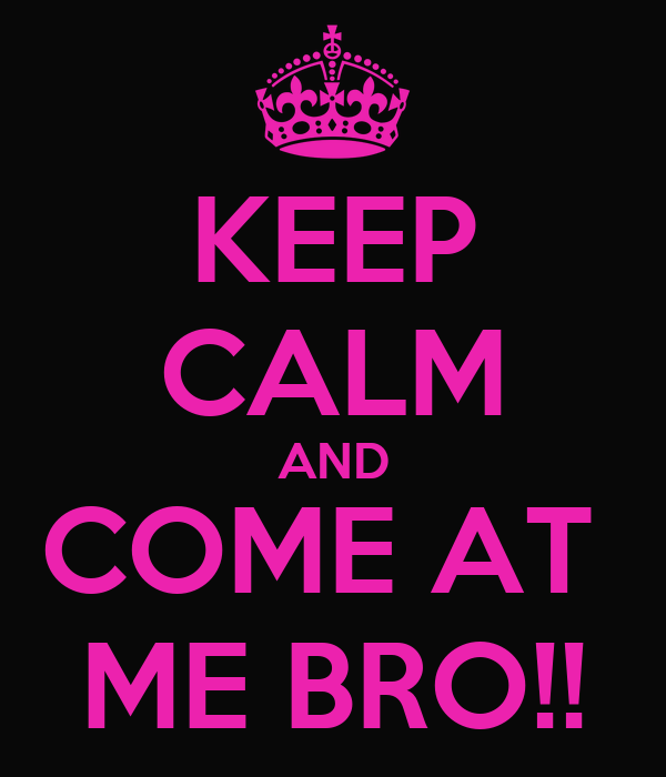 KEEP CALM AND COME AT  ME BRO!!