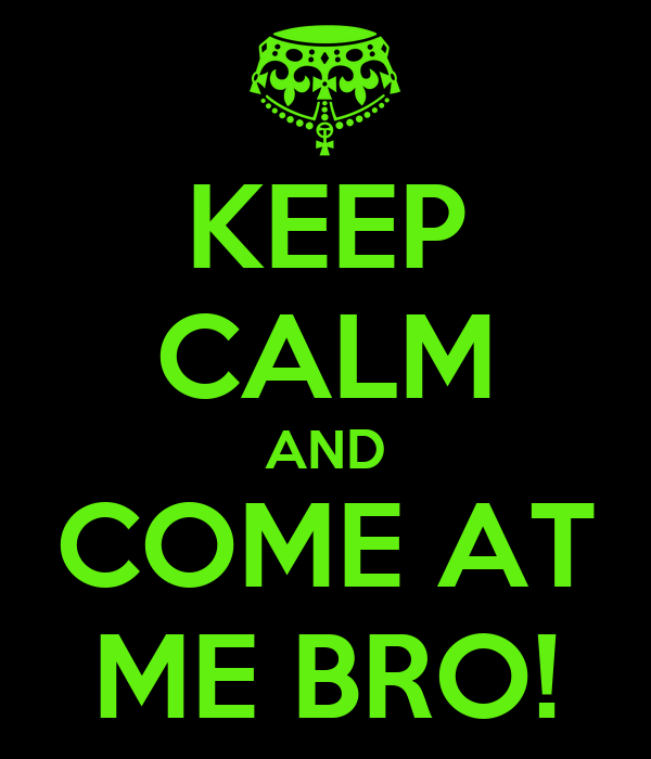 KEEP CALM AND COME AT ME BRO!