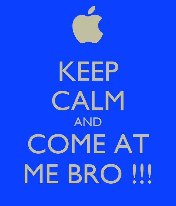 KEEP CALM AND COME AT ME BRO !!!