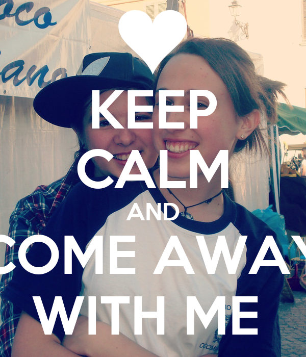 KEEP CALM AND COME AWAY WITH ME