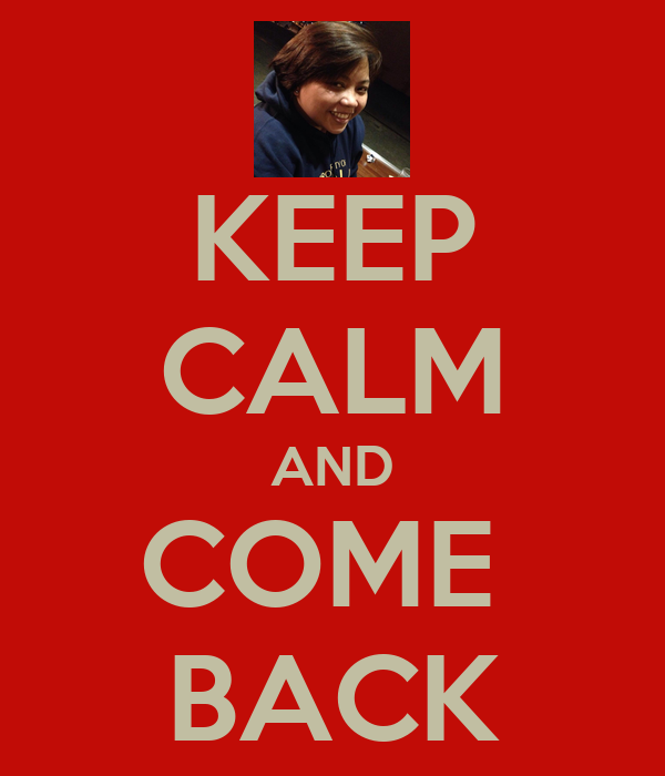 KEEP CALM AND COME  BACK
