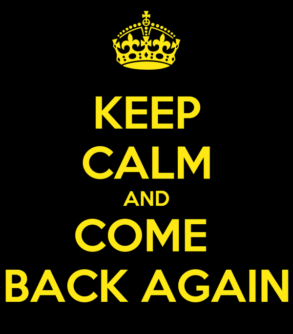 KEEP CALM AND COME  BACK AGAIN