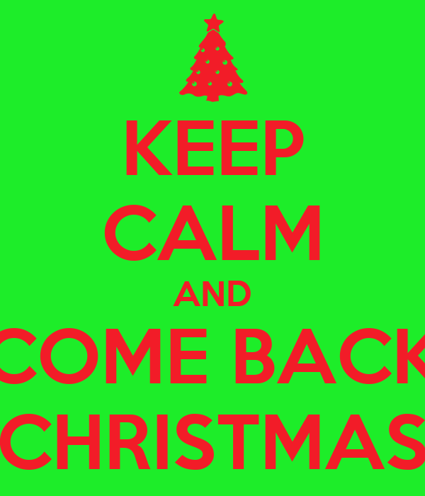 KEEP CALM AND COME BACK CHRISTMAS