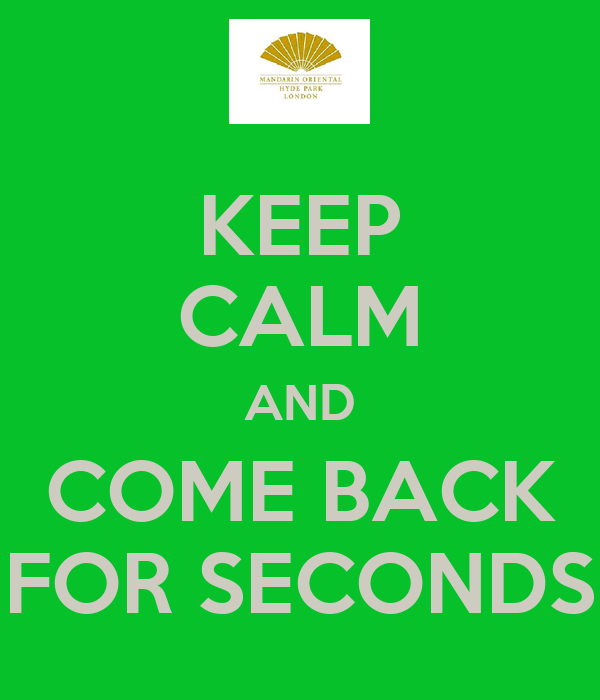 KEEP CALM AND COME BACK FOR SECONDS