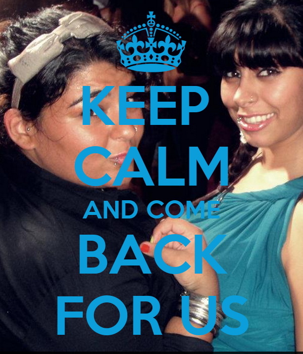 KEEP  CALM AND COME BACK FOR US