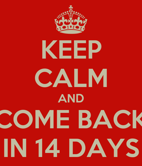 KEEP CALM AND COME BACK IN 14 DAYS