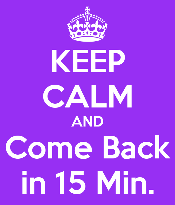 KEEP CALM AND Come Back in 15 Min.