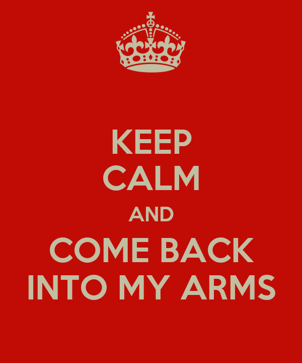 KEEP CALM AND COME BACK INTO MY ARMS
