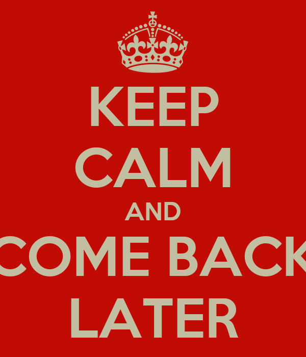 KEEP CALM AND COME BACK LATER