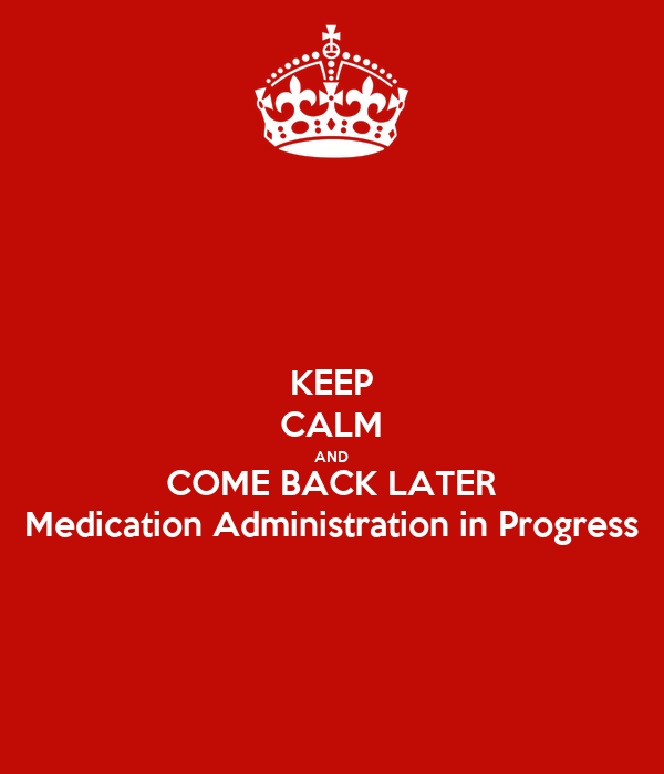 KEEP CALM AND COME BACK LATER Medication Administration in Progress