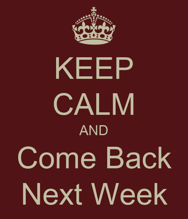 KEEP CALM AND Come Back Next Week