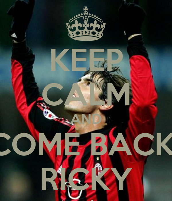 KEEP CALM AND COME BACK  RICKY