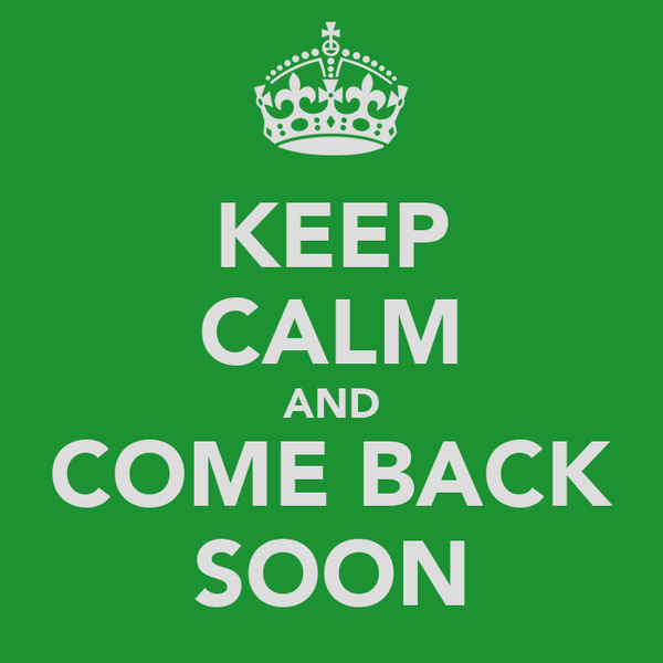 KEEP CALM AND COME BACK SOON