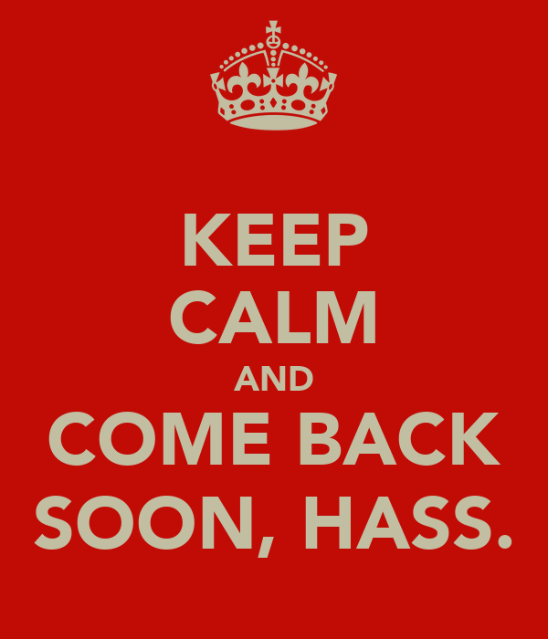 KEEP CALM AND COME BACK SOON, HASS.