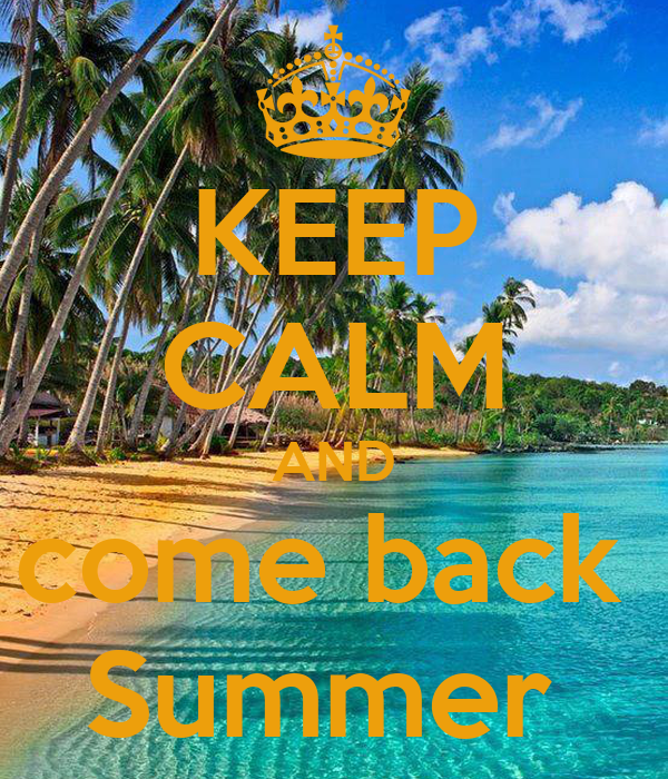 KEEP CALM AND come back  Summer