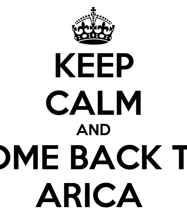 KEEP CALM AND COME BACK TO  ARICA