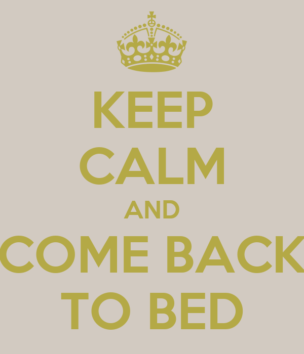 KEEP CALM AND COME BACK TO BED