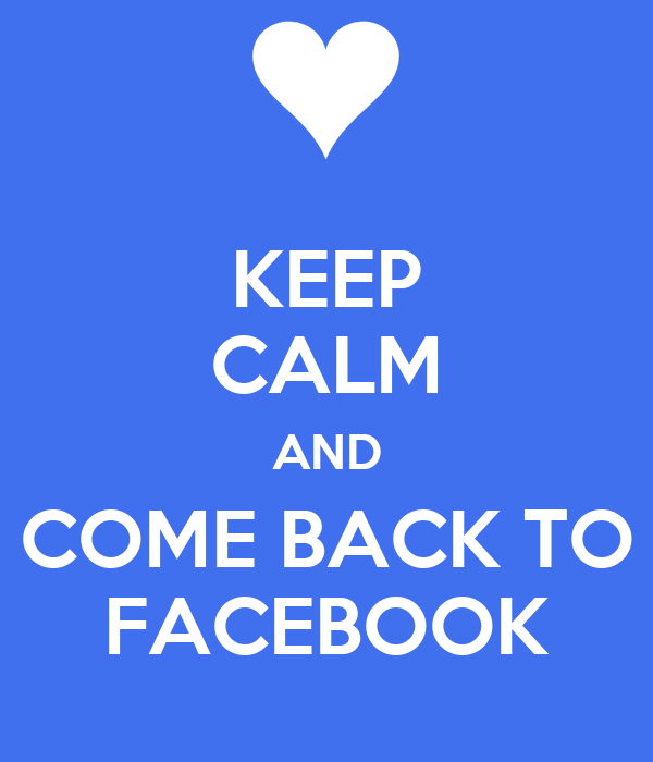 KEEP CALM AND COME BACK TO FACEBOOK
