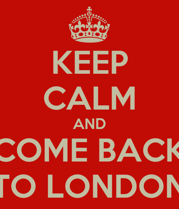 KEEP CALM AND COME BACK TO LONDON