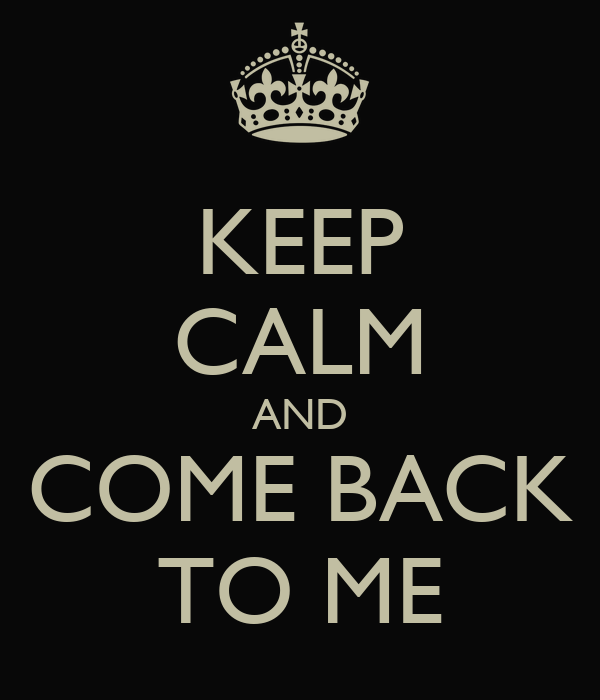 KEEP CALM AND COME BACK TO ME
