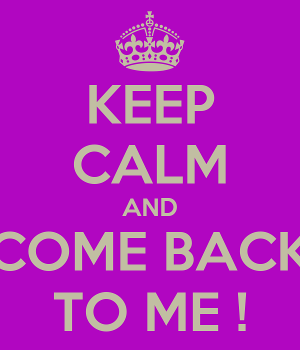 KEEP CALM AND COME BACK TO ME !