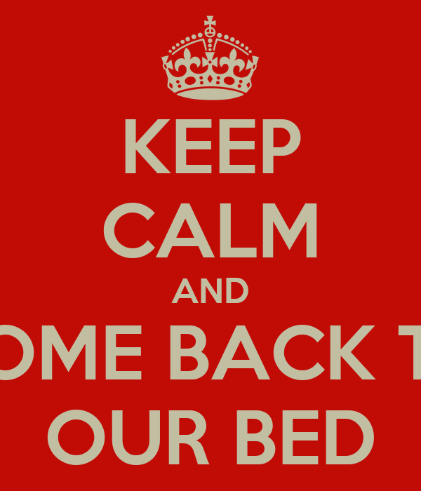 KEEP CALM AND COME BACK TO OUR BED