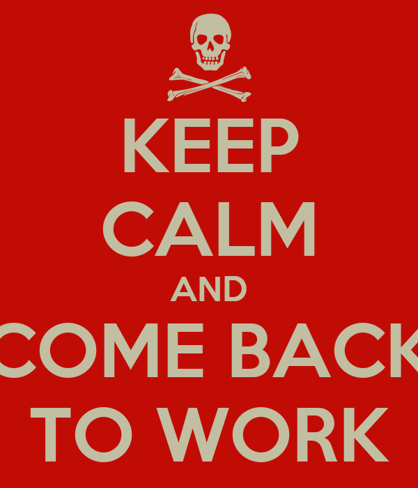 KEEP CALM AND COME BACK TO WORK