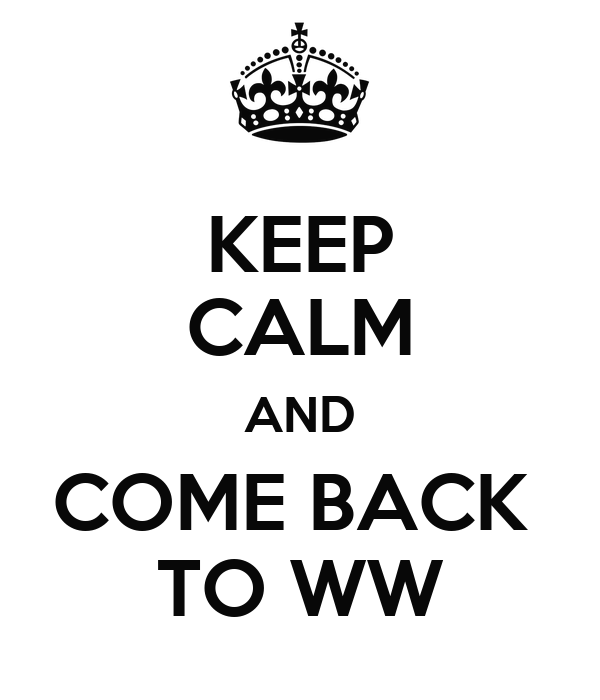 KEEP CALM AND COME BACK  TO WW