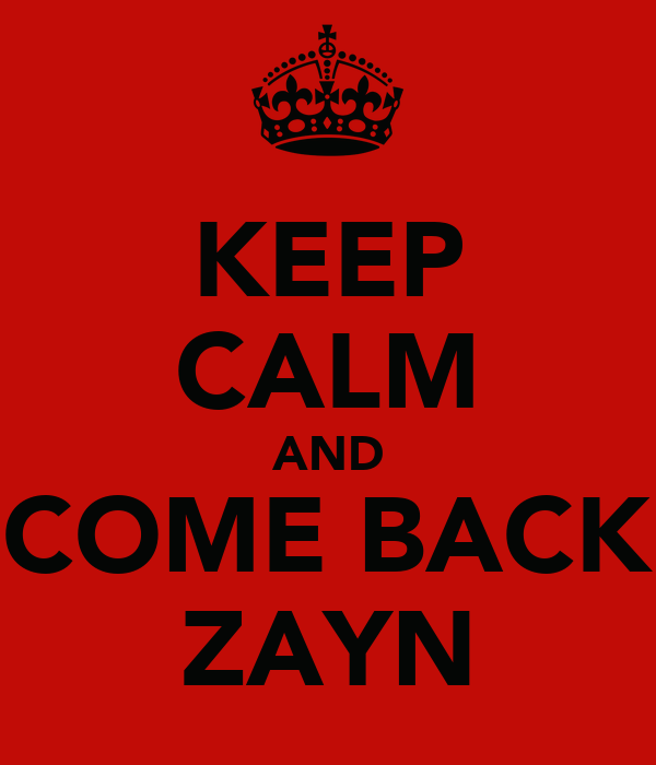 KEEP CALM AND COME BACK ZAYN