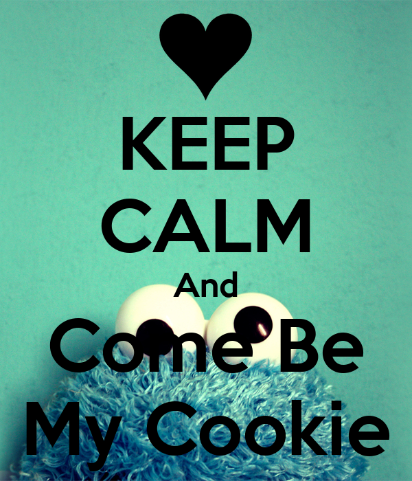 KEEP CALM And Come Be My Cookie