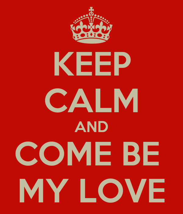 KEEP CALM AND COME BE  MY LOVE
