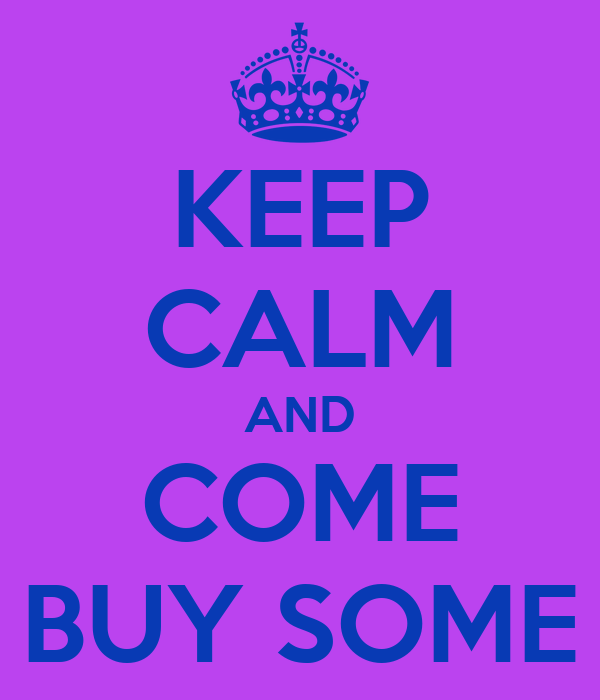 KEEP CALM AND COME BUY SOME
