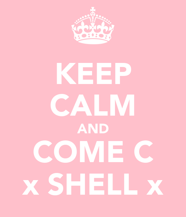 KEEP CALM AND COME C x SHELL x