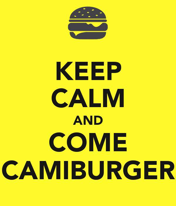 KEEP CALM AND COME CAMIBURGER