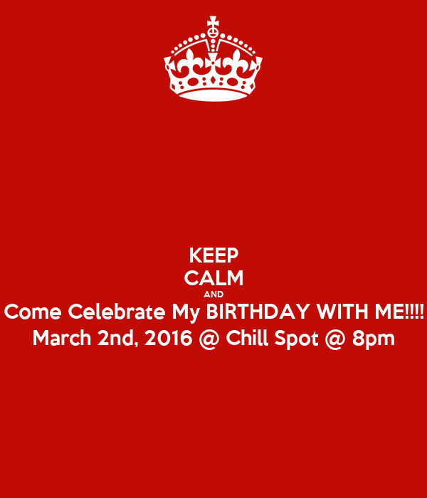 KEEP CALM AND Come Celebrate My BIRTHDAY WITH ME!!!! March 2nd, 2016 @ Chill Spot @ 8pm