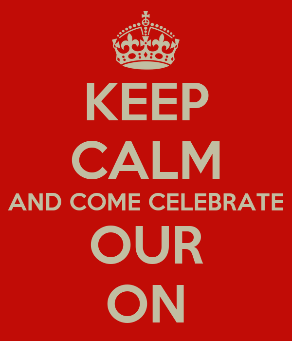 KEEP CALM AND COME CELEBRATE OUR ON