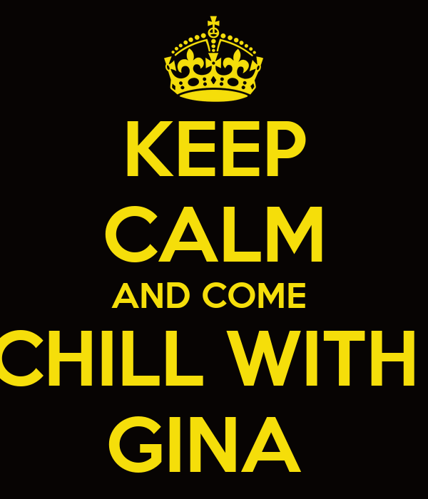KEEP CALM AND COME  CHILL WITH  GINA