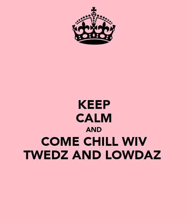 KEEP CALM AND COME CHILL WIV TWEDZ AND LOWDAZ