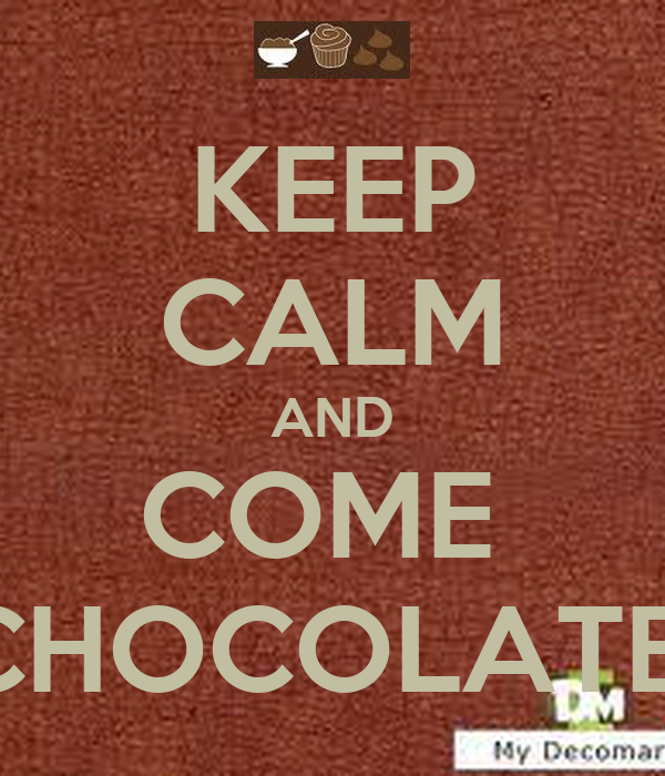 KEEP CALM AND COME  CHOCOLATE
